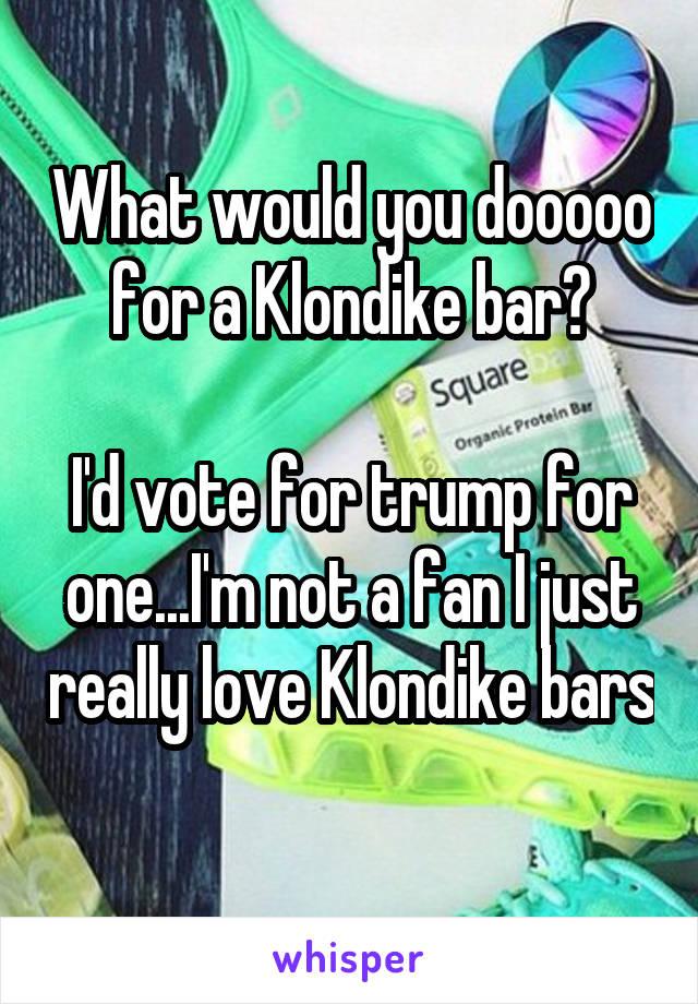 What would you dooooo for a Klondike bar?  I'd vote for trump for one...I'm not a fan I just really love Klondike bars