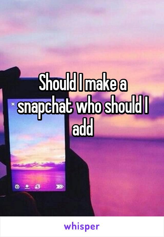 Should I make a snapchat who should I add