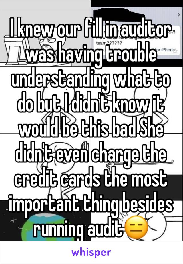 I knew our fill in auditor was having trouble understanding what to do but I didn't know it would be this bad She didn't even charge the credit cards the most important thing besides running audit😑