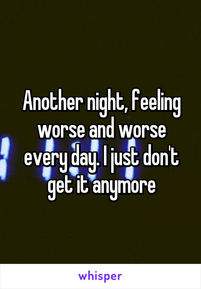 Another night, feeling worse and worse every day. I just don't get it anymore