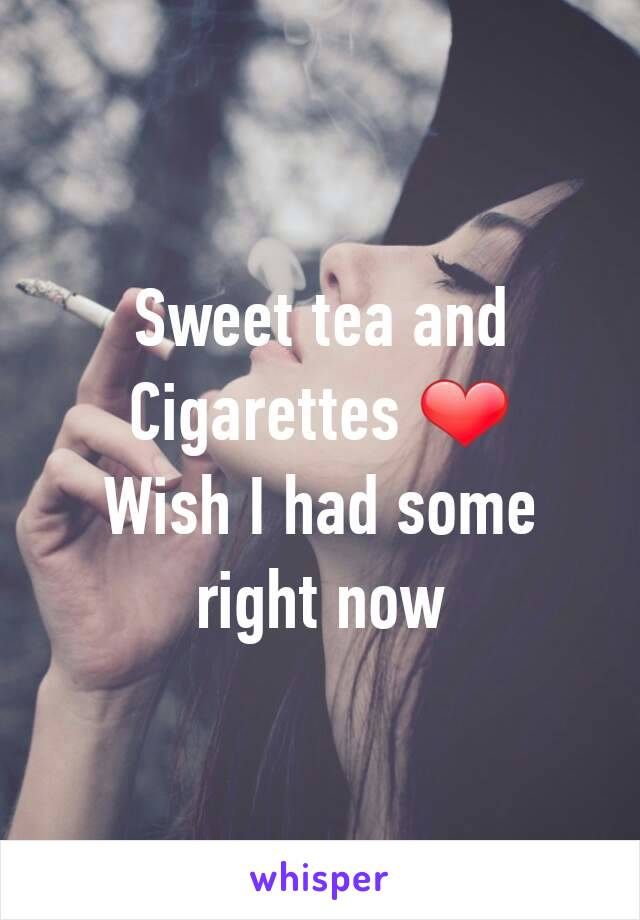 Sweet tea and Cigarettes ❤ Wish I had some right now