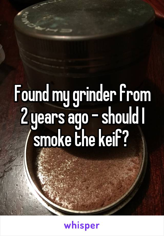 Found my grinder from 2 years ago - should I smoke the keif?