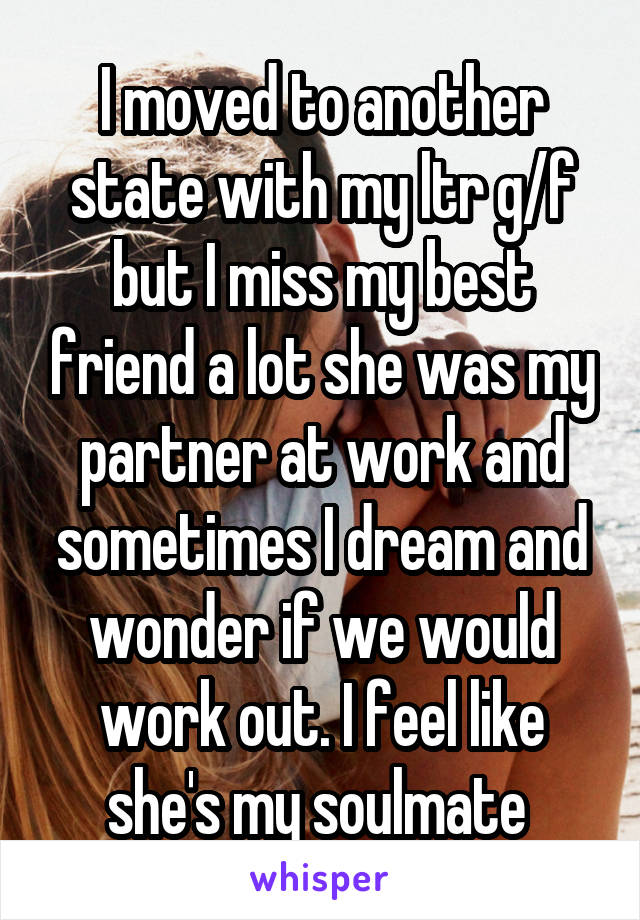 I moved to another state with my ltr g/f but I miss my best friend a lot she was my partner at work and sometimes I dream and wonder if we would work out. I feel like she's my soulmate