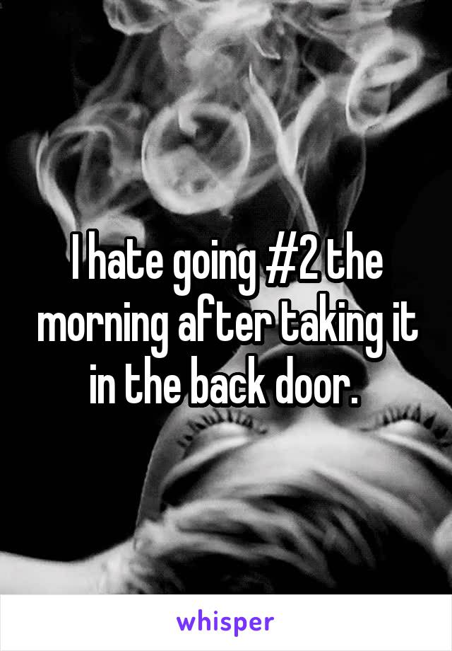I hate going #2 the morning after taking it in the back door.