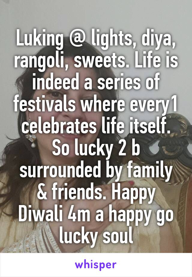 Luking @ lights, diya, rangoli, sweets. Life is indeed a series of festivals where every1 celebrates life itself. So lucky 2 b surrounded by family & friends. Happy Diwali 4m a happy go lucky soul