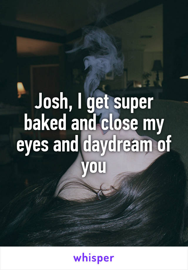 Josh, I get super baked and close my eyes and daydream of you