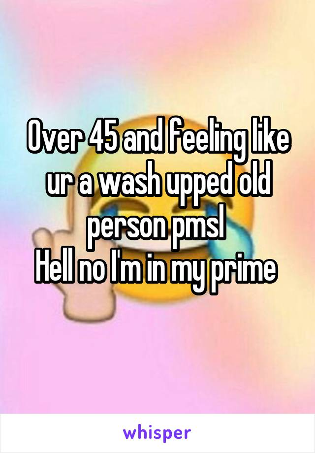 Over 45 and feeling like ur a wash upped old person pmsl  Hell no I'm in my prime