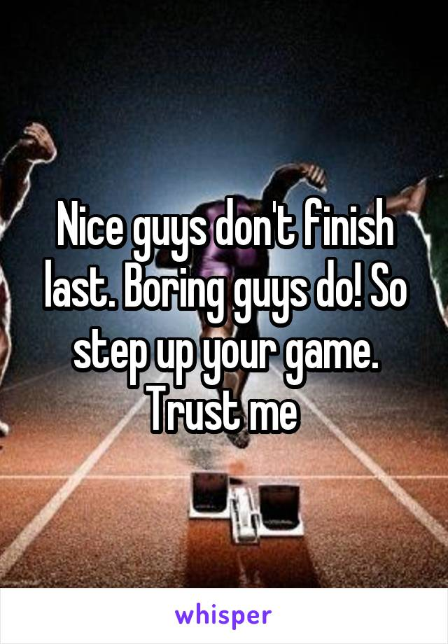 Nice guys don't finish last. Boring guys do! So step up your game. Trust me