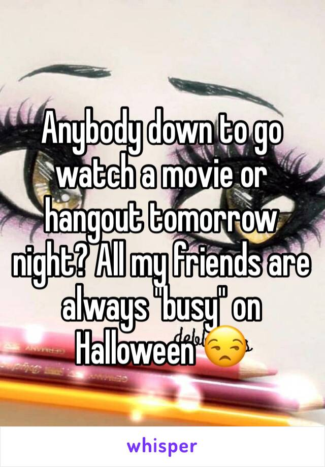 """Anybody down to go watch a movie or hangout tomorrow night? All my friends are always """"busy"""" on Halloween 😒"""