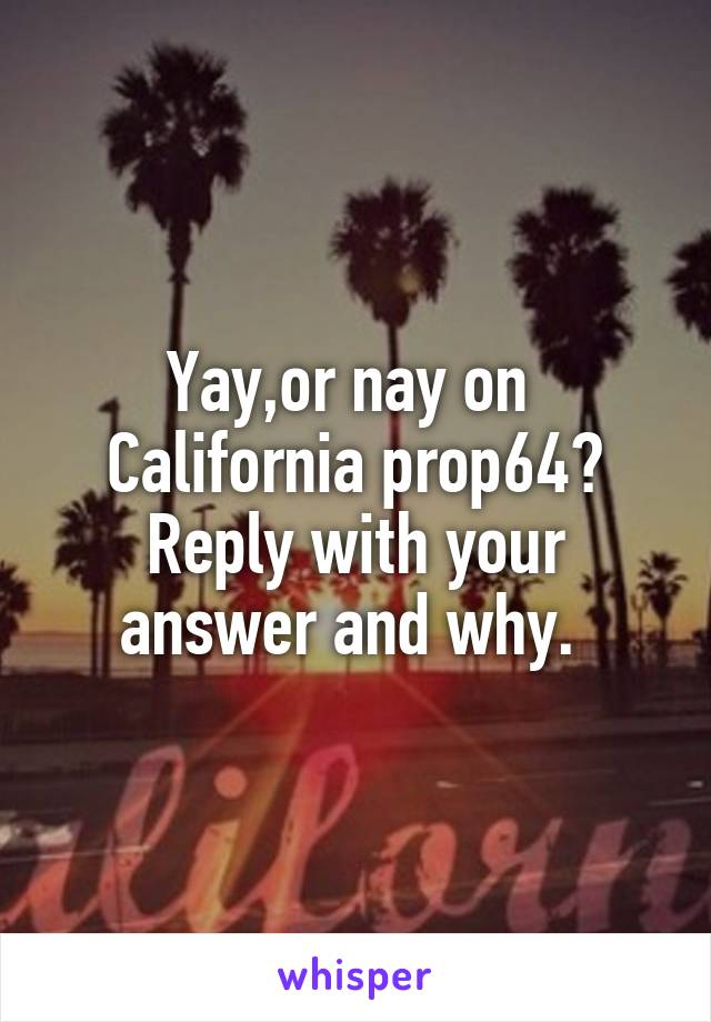 Yay,or nay on  California prop64? Reply with your answer and why.