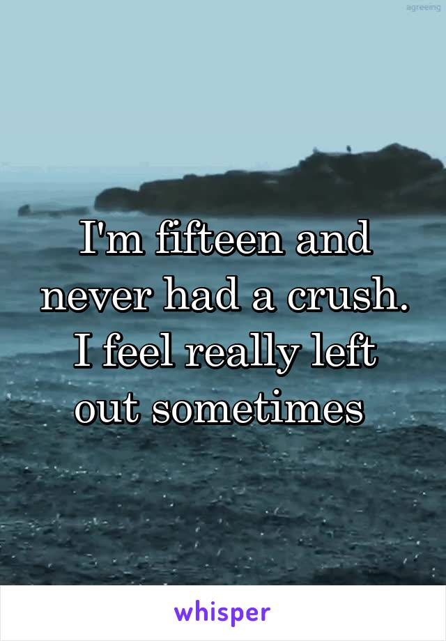 I'm fifteen and never had a crush. I feel really left out sometimes