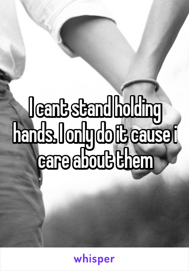 I cant stand holding hands. I only do it cause i care about them