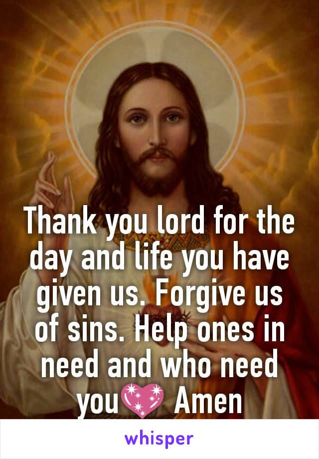 Thank you lord for the day and life you have given us. Forgive us of sins. Help ones in need and who need you💖 Amen