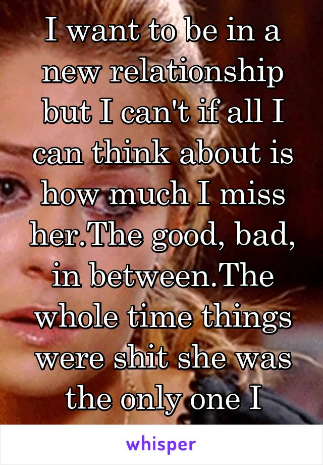 I want to be in a new relationship but I can't if all I can think about is how much I miss her.The good, bad, in between.The whole time things were shit she was the only one I wanted around.
