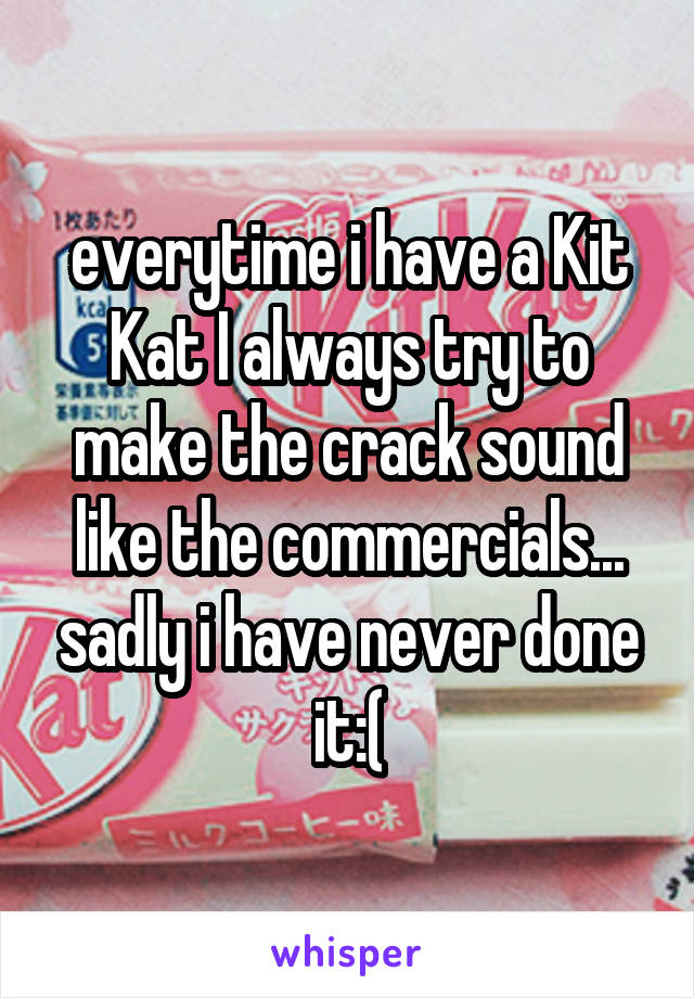 everytime i have a Kit Kat I always try to make the crack sound like the commercials... sadly i have never done it:(