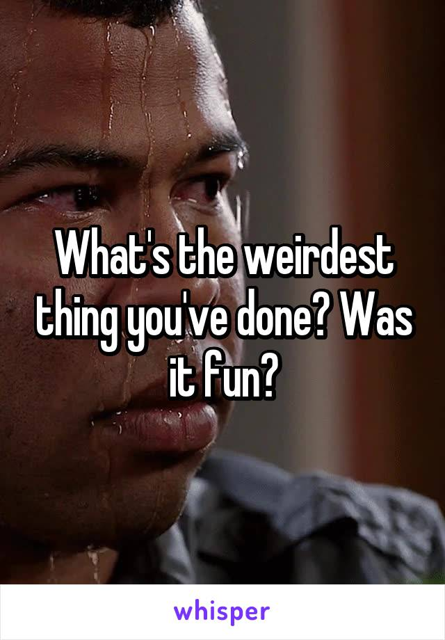 What's the weirdest thing you've done? Was it fun?