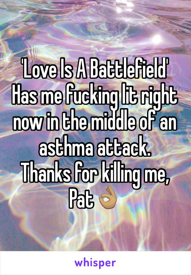 'Love Is A Battlefield' Has me fucking lit right now in the middle of an asthma attack.  Thanks for killing me, Pat👌🏽