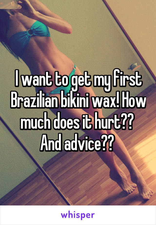 I want to get my first Brazilian bikini wax! How much does it hurt??  And advice??