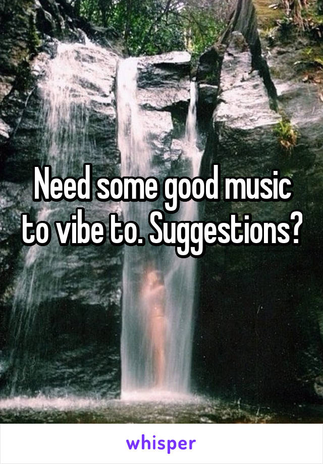 Need some good music to vibe to. Suggestions?