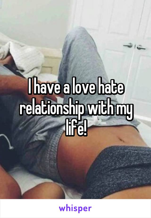 I have a love hate relationship with my life!