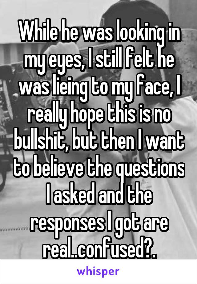 While he was looking in my eyes, I still felt he was lieing to my face, I really hope this is no bullshit, but then I want to believe the questions I asked and the responses I got are real..confused?.