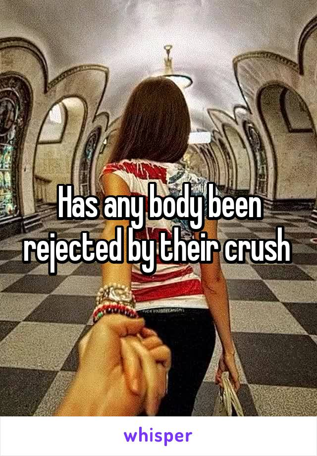 Has any body been rejected by their crush