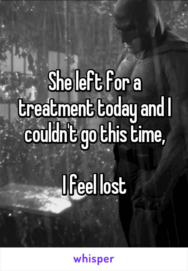 She left for a treatment today and I couldn't go this time,  I feel lost