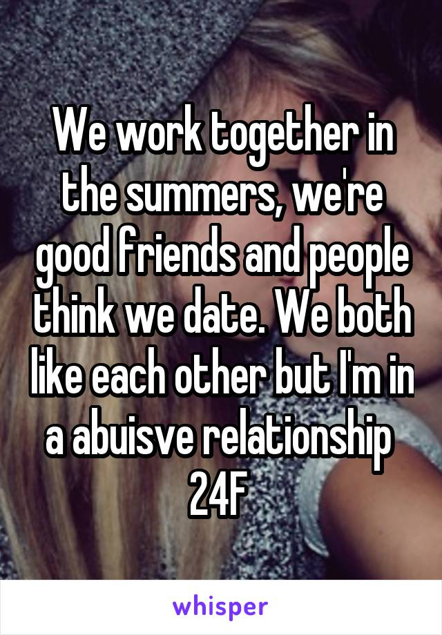 We work together in the summers, we're good friends and people think we date. We both like each other but I'm in a abuisve relationship  24F
