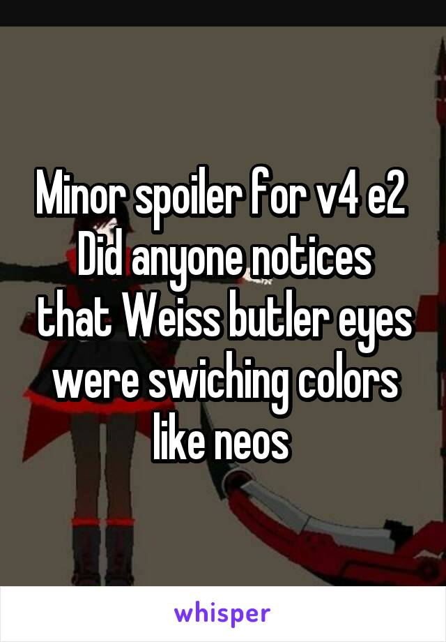 Minor spoiler for v4 e2  Did anyone notices that Weiss butler eyes were swiching colors like neos
