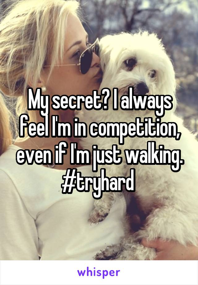 My secret? I always feel I'm in competition, even if I'm just walking. #tryhard