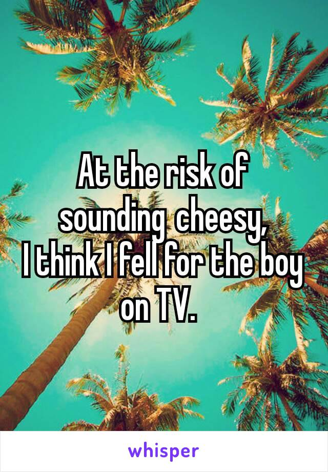 At the risk of soundingcheesy, I think I fell for the boy on TV.