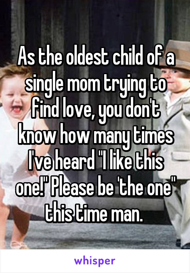 "As the oldest child of a single mom trying to find love, you don't know how many times I've heard ""I like this one!"" Please be 'the one"" this time man."