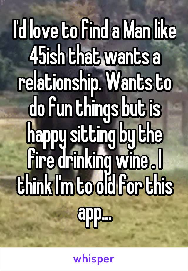 I'd love to find a Man like 45ish that wants a relationship. Wants to do fun things but is happy sitting by the fire drinking wine . I think I'm to old for this app...