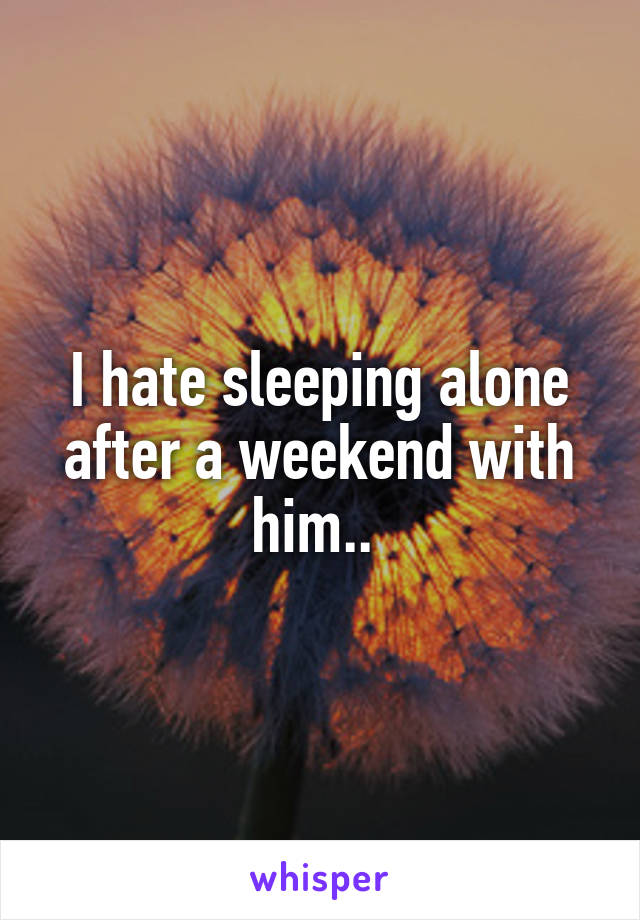 I hate sleeping alone after a weekend with him..