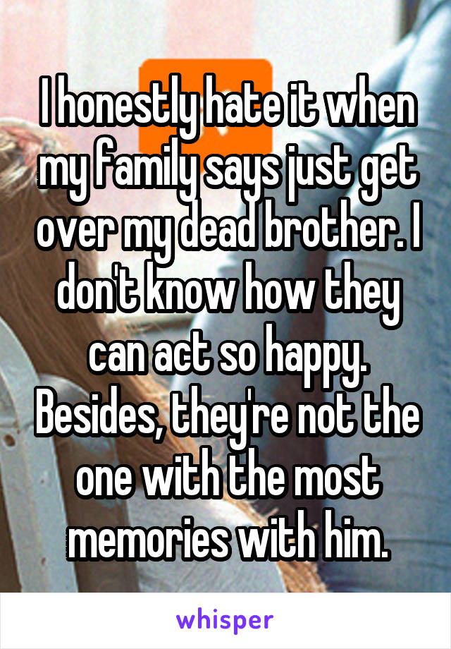 I honestly hate it when my family says just get over my dead brother. I don't know how they can act so happy. Besides, they're not the one with the most memories with him.