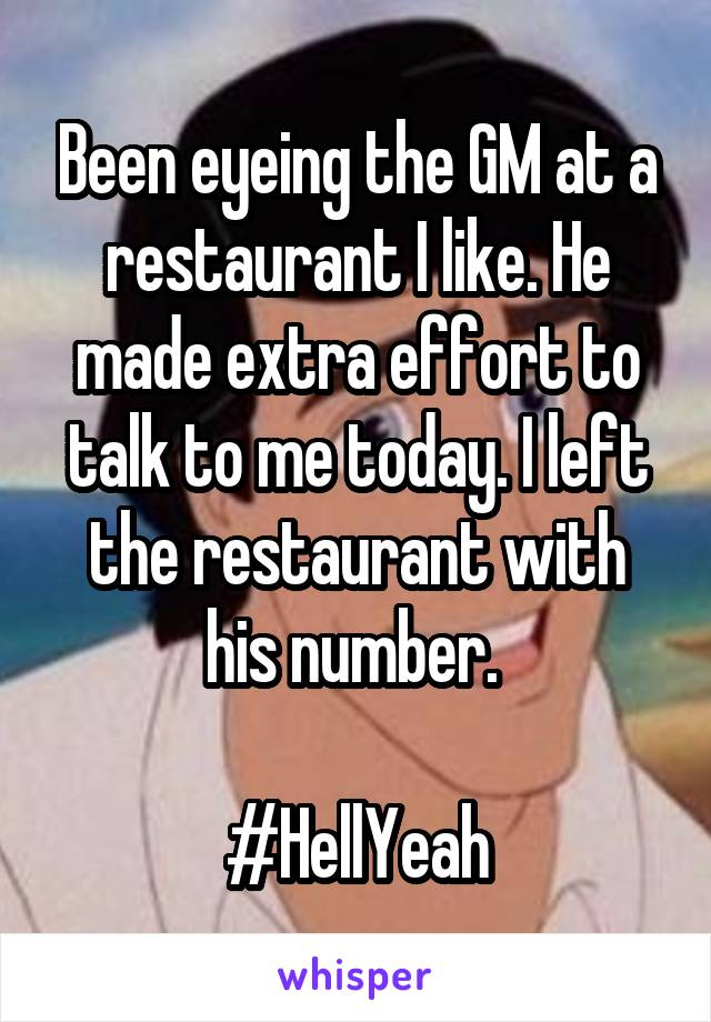 Been eyeing the GM at a restaurant I like. He made extra effort to talk to me today. I left the restaurant with his number.   #HellYeah