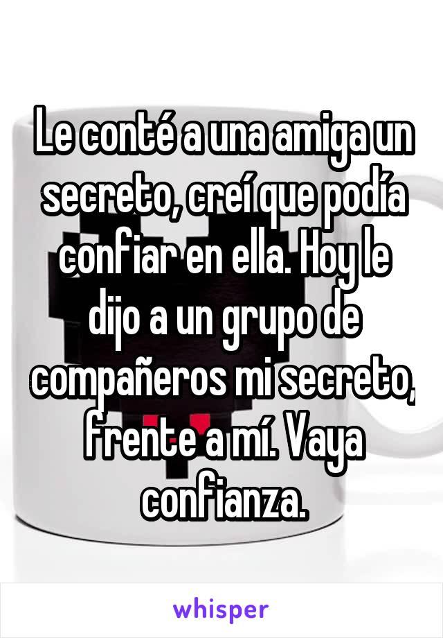 Le conté a una amiga un secreto, creí que podía confiar en ella. Hoy le dijo a un grupo de compañeros mi secreto, frente a mí. Vaya confianza.