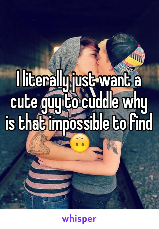 I literally just want a cute guy to cuddle why is that impossible to find 🙃