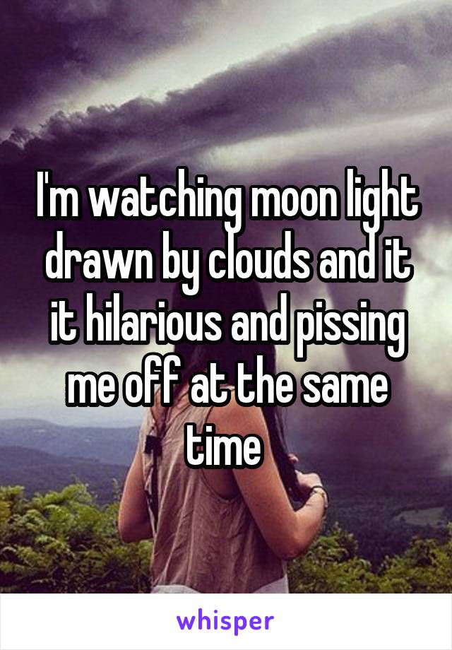 I'm watching moon light drawn by clouds and it it hilarious and pissing me off at the same time