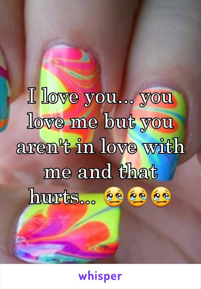 I love you... you love me but you aren't in love with me and that hurts... 😢😢😢