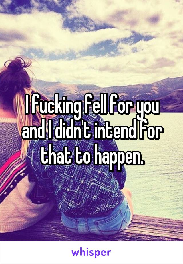 I fucking fell for you and I didn't intend for that to happen.