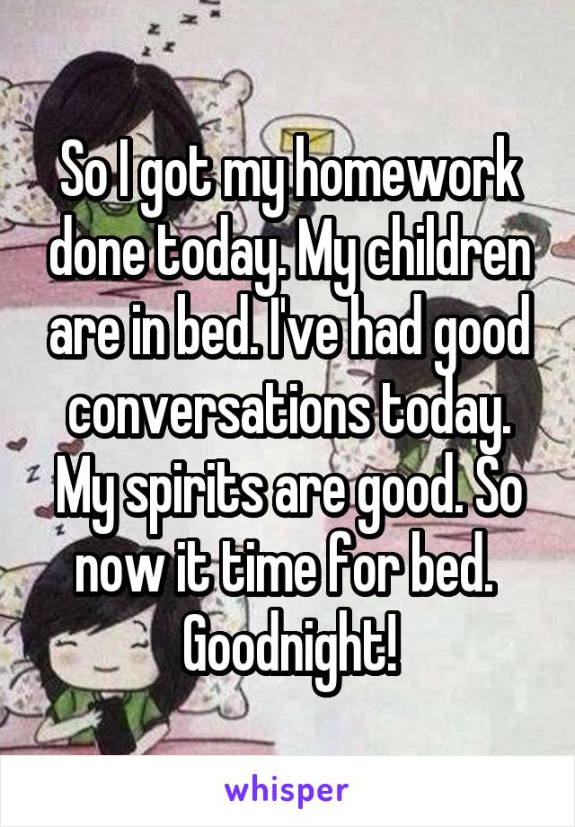 So I got my homework done today. My children are in bed. I've had good conversations today. My spirits are good. So now it time for bed.  Goodnight!