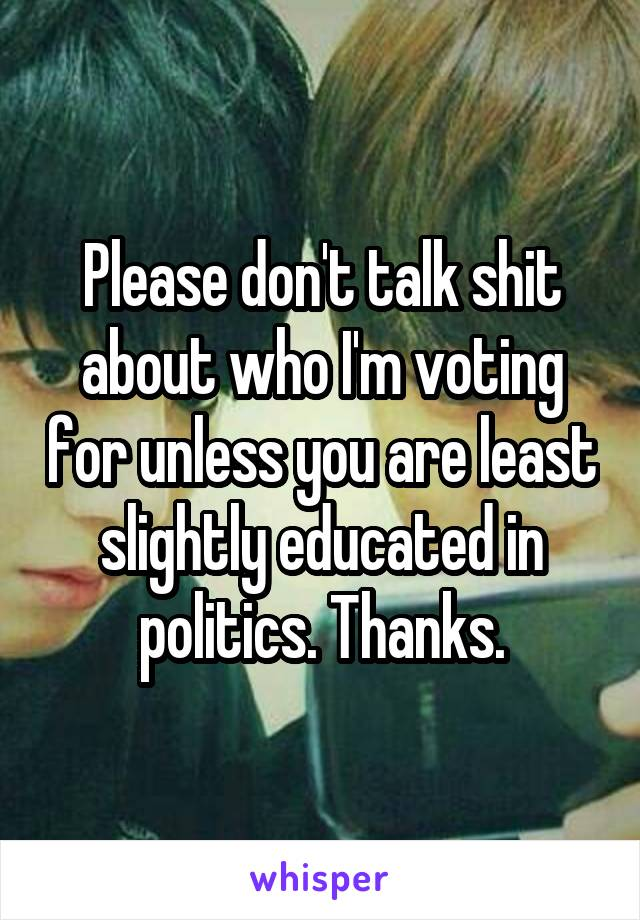 Please don't talk shit about who I'm voting for unless you are least slightly educated in politics. Thanks.