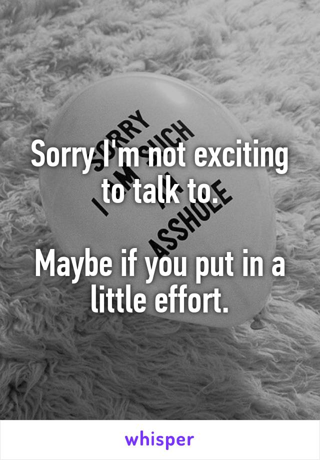 Sorry I'm not exciting to talk to.  Maybe if you put in a little effort.