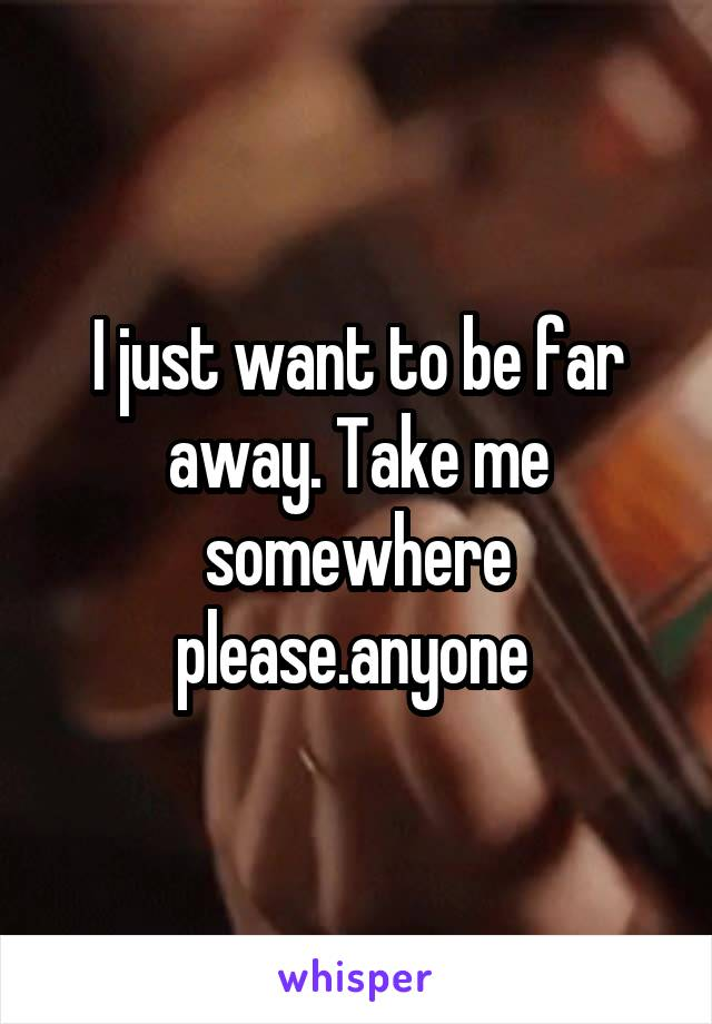 I just want to be far away. Take me somewhere please.anyone