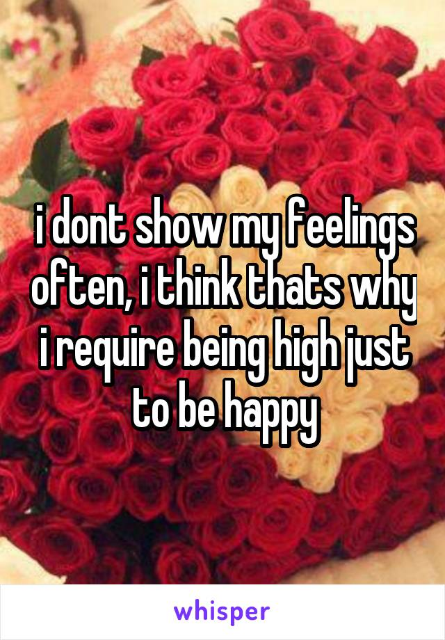 i dont show my feelings often, i think thats why i require being high just to be happy