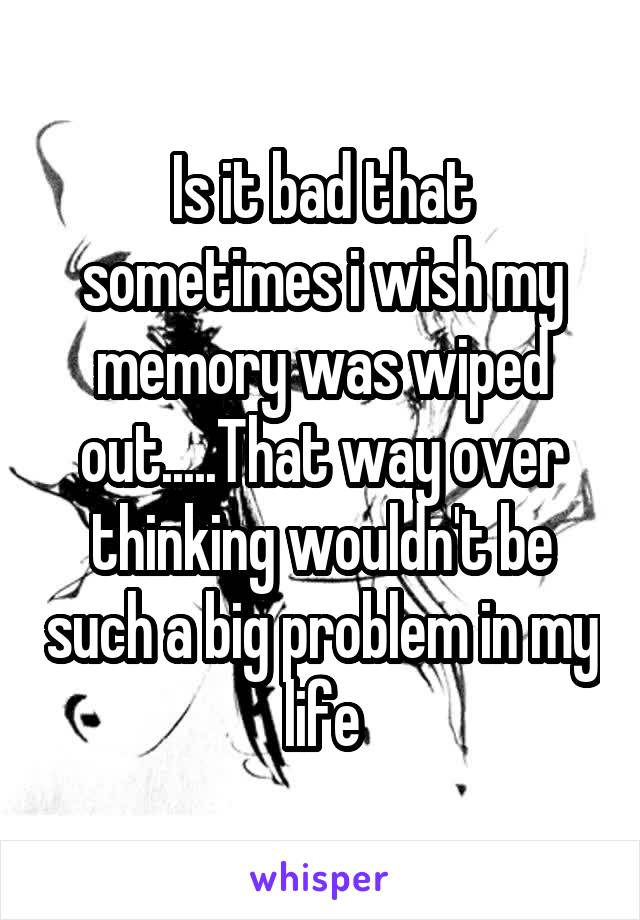 Is it bad that sometimes i wish my memory was wiped out.....That way over thinking wouldn't be such a big problem in my life