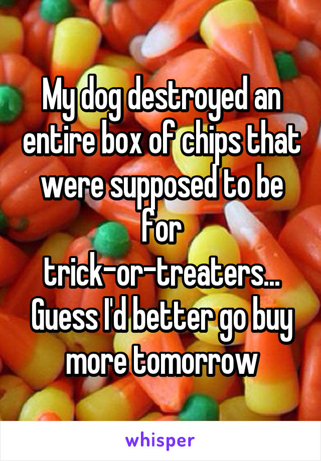 My dog destroyed an entire box of chips that were supposed to be for trick-or-treaters... Guess I'd better go buy more tomorrow