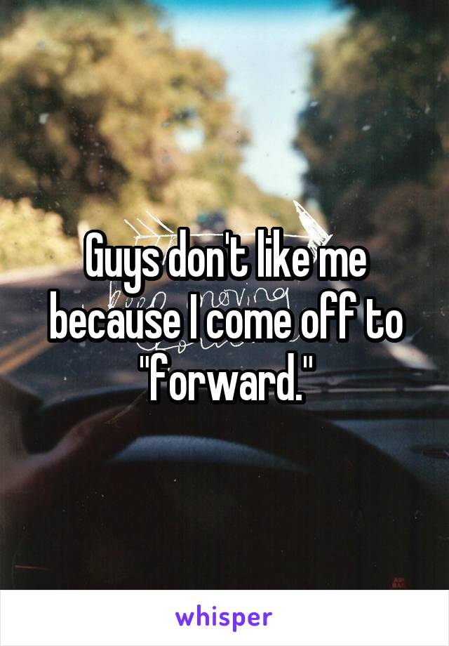 """Guys don't like me because I come off to """"forward."""""""