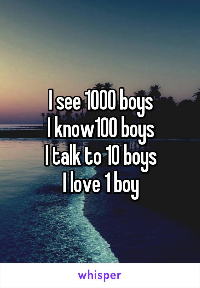 I see 1000 boys I know100 boys I talk to 10 boys I love 1 boy